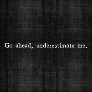 go ahead underestimate me