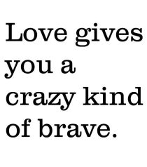 love gives you a crazy kind of brave