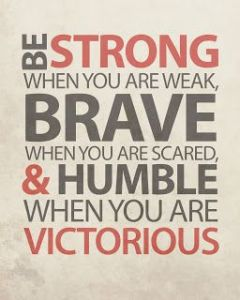 BRAVE WHEN WEAK HUMBLE WHEN VICTORIOUS